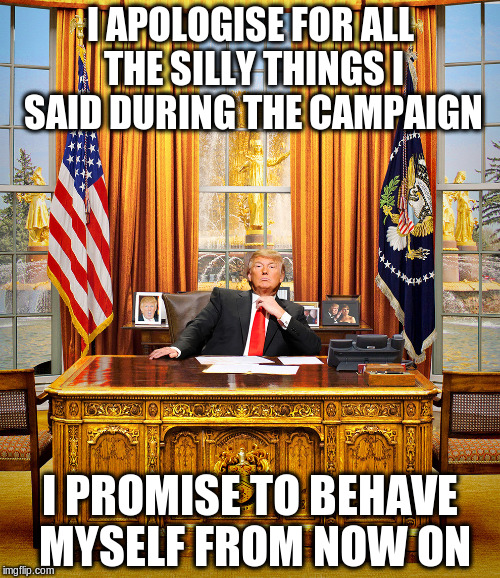 TRUMP TO GOP | I APOLOGISE FOR ALL THE SILLY THINGS I SAID DURING THE CAMPAIGN I PROMISE TO BEHAVE MYSELF FROM NOW ON | image tagged in trump to gop | made w/ Imgflip meme maker