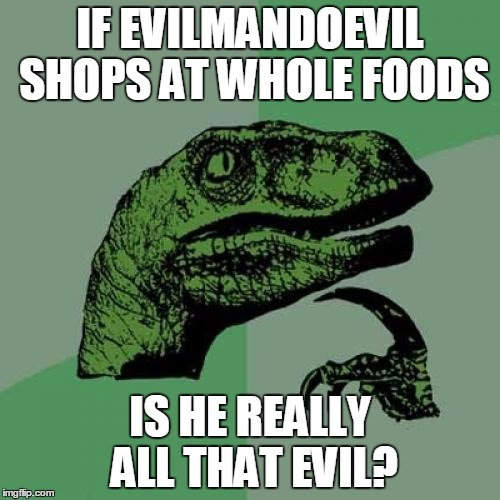 Is he really that evil? Use The Username Weekend |  IF EVILMANDOEVIL SHOPS AT WHOLE FOODS; IS HE REALLY ALL THAT EVIL? | image tagged in memes,philosoraptor,use the username weekend,evilmandoevil,whole foods,save steve harvey | made w/ Imgflip meme maker