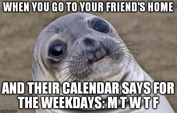 Awkward Moment Sealion Meme |  WHEN YOU GO TO YOUR FRIEND'S HOME; AND THEIR CALENDAR SAYS FOR THE WEEKDAYS: M T W T F | image tagged in memes,awkward moment sealion | made w/ Imgflip meme maker