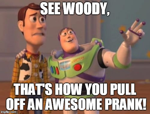 X, X Everywhere Meme | SEE WOODY, THAT'S HOW YOU PULL OFF AN AWESOME PRANK! | image tagged in memes,x,x everywhere,x x everywhere | made w/ Imgflip meme maker