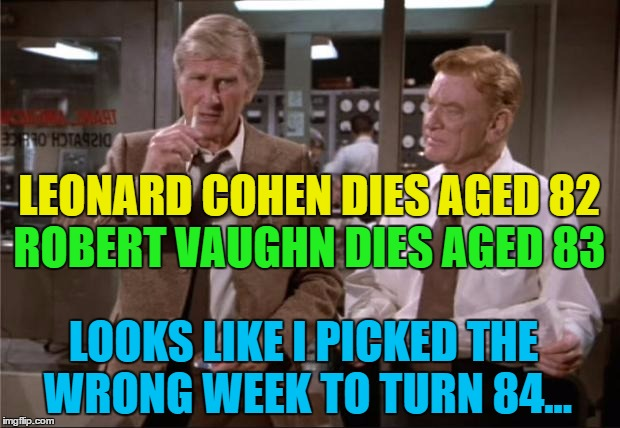 He doesn't have the best record of picking weeks... | LEONARD COHEN DIES AGED 82 ROBERT VAUGHN DIES AGED 83 LOOKS LIKE I PICKED THE WRONG WEEK TO TURN 84... | image tagged in airplane wrong week,memes,leonard cohen,robert vaughn,movies,airplane | made w/ Imgflip meme maker