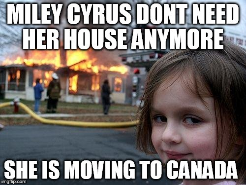 Disaster Girl Meme | MILEY CYRUS DONT NEED HER HOUSE ANYMORE SHE IS MOVING TO CANADA | image tagged in memes,disaster girl | made w/ Imgflip meme maker