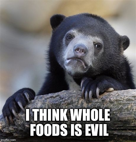 Confession Bear Meme | I THINK WHOLE FOODS IS EVIL | image tagged in memes,confession bear | made w/ Imgflip meme maker