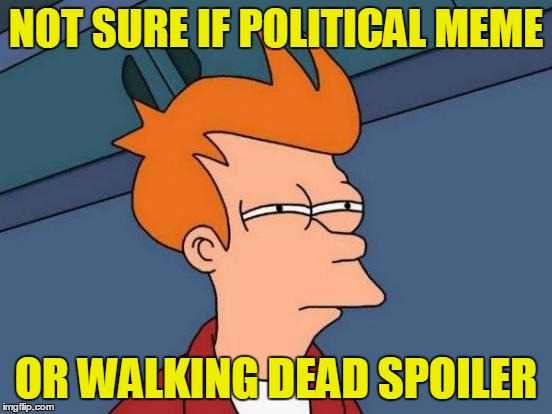 Futurama Fry Meme | NOT SURE IF POLITICAL MEME OR WALKING DEAD SPOILER | image tagged in memes,futurama fry | made w/ Imgflip meme maker