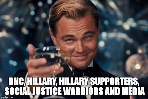 Leonardo Dicaprio Cheers Meme | DNC, HILLARY, HILLARY SUPPORTERS, SOCIAL JUSTICE WARRIORS AND MEDIA | image tagged in memes,leonardo dicaprio cheers | made w/ Imgflip meme maker
