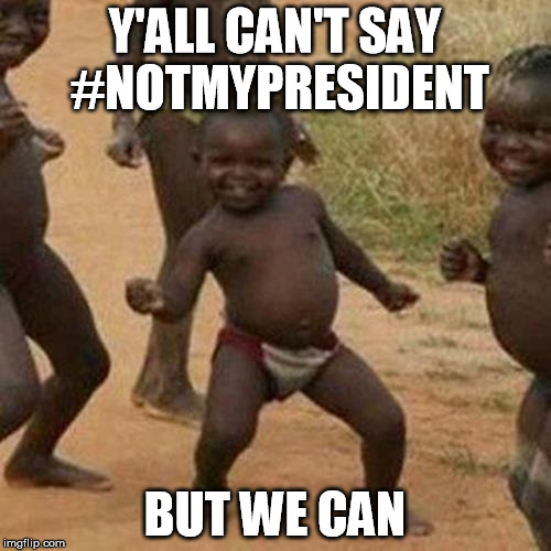 Third World Success Kid Meme | Y'ALL CAN'T SAY #NOTMYPRESIDENT BUT WE CAN | image tagged in memes,third world success kid | made w/ Imgflip meme maker