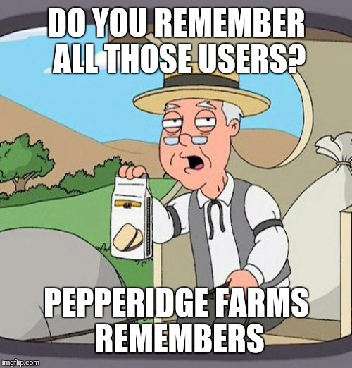 DO YOU REMEMBER ALL THOSE USERS? PEPPERIDGE FARMS REMEMBERS | made w/ Imgflip meme maker