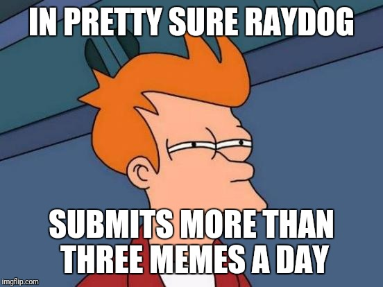 He just has so many! | IN PRETTY SURE RAYDOG SUBMITS MORE THAN THREE MEMES A DAY | image tagged in memes,futurama fry,submissions,raydog,use the username weekend | made w/ Imgflip meme maker