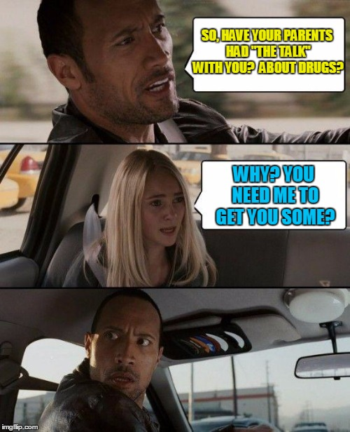 "Take Me to Your Dealer | SO, HAVE YOUR PARENTS HAD ""THE TALK"" WITH YOU?  ABOUT DRUGS? WHY? YOU NEED ME TO GET YOU SOME? 
