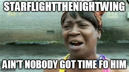 Aint Nobody Got Time For That Meme | STARFLIGHTTHENIGHTWING AIN'T NOBODY GOT TIME FO HIM | image tagged in memes,aint nobody got time for that | made w/ Imgflip meme maker