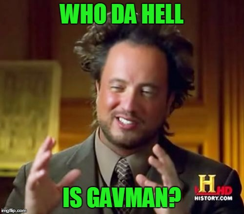 Ancient Aliens Meme | WHO DA HELL IS GAVMAN? | image tagged in memes,ancient aliens | made w/ Imgflip meme maker