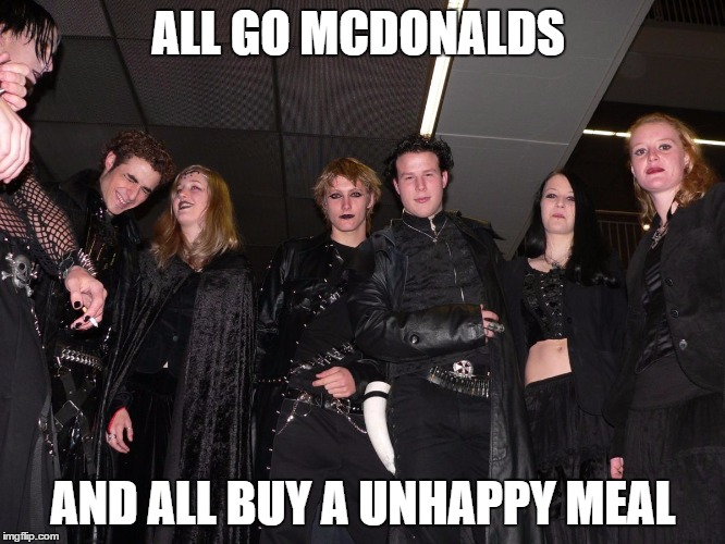Goth People |  ALL GO MCDONALDS; AND ALL BUY A UNHAPPY MEAL | image tagged in goth people | made w/ Imgflip meme maker