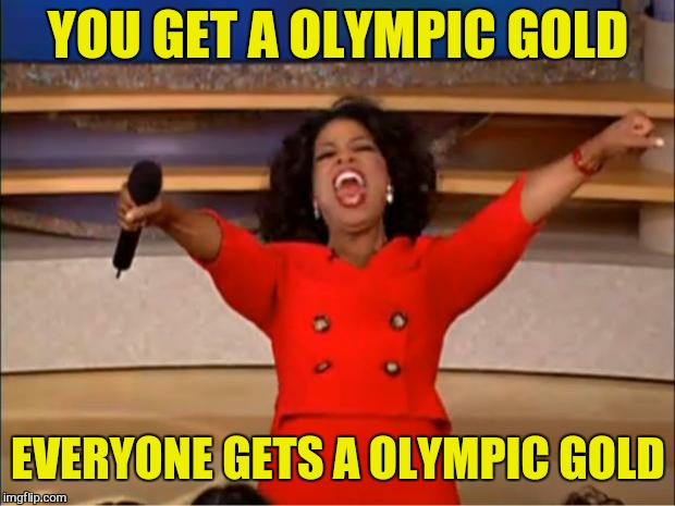 Oprah You Get A Meme | YOU GET A OLYMPIC GOLD EVERYONE GETS A OLYMPIC GOLD | image tagged in memes,oprah you get a | made w/ Imgflip meme maker