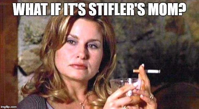 WHAT IF IT'S STIFLER'S MOM? | made w/ Imgflip meme maker