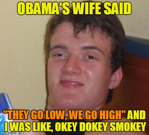 "10 Guy Meme | OBAMA'S WIFE SAID ""THEY GO LOW, WE GO HIGH"" AND I WAS LIKE, OKEY DOKEY SMOKEY ""THEY GO LOW, WE GO HIGH"" 