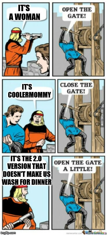 Just another way that 2.0 is cooler that 1.0, now we know. THANKS, username weekend! | IT'S A WOMAN IT'S    COOLERMOMMY IT'S THE 2.O VERSION THAT DOESN'T MAKE US WASH FOR DINNER | image tagged in open the gate a little,memes username weekend | made w/ Imgflip meme maker