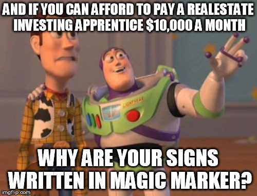 X, X Everywhere Meme | AND IF YOU CAN AFFORD TO PAY A REALESTATE INVESTING APPRENTICE $10,000 A MONTH WHY ARE YOUR SIGNS WRITTEN IN MAGIC MARKER? | image tagged in memes,x x everywhere | made w/ Imgflip meme maker