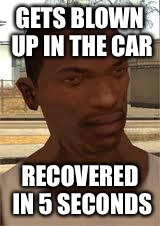GTA logic #5 |  GETS BLOWN UP IN THE CAR; RECOVERED IN 5 SECONDS | image tagged in good guy gta sa,gta logic,carl johnson,cj,gta san andreas | made w/ Imgflip meme maker