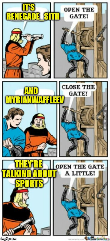 It's all in fun for username weekend you two, I'm sure you will find great new topics now that the election is over :)  | IT'S      RENEGADE_SITH AND     MYRIANWAFFLEEV THEY'RE TALKING ABOUT SPORTS | image tagged in open the gate a little,memes,username weekend | made w/ Imgflip meme maker