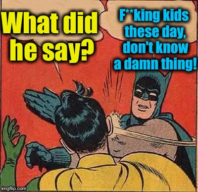 Batman Slapping Robin Meme | What did he say? F**king kids these day, don't know a damn thing! | image tagged in memes,batman slapping robin | made w/ Imgflip meme maker