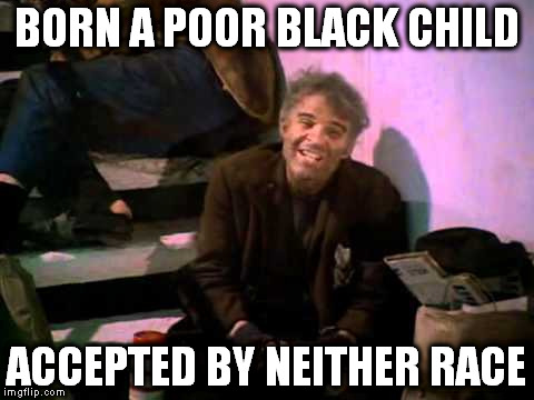 BORN A POOR BLACK CHILD ACCEPTED BY NEITHER RACE | made w/ Imgflip meme maker