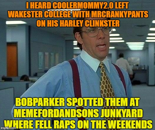 Username Meme Submission #4  :) |  I HEARD COOLERMOMMY2.0 LEFT WAKESTER COLLEGE WITH MRCRANKYPANTS ON HIS HARLEY CLINKSTER; BOBPARKER SPOTTED THEM AT MEMEFORDANDSONS JUNKYARD WHERE FELL RAPS ON THE WEEKENDS | image tagged in memes,that would be great,use someones username in your meme,use the username weekend | made w/ Imgflip meme maker
