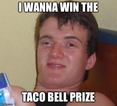 10 Guy Meme | I WANNA WIN THE TACO BELL PRIZE | image tagged in memes,10 guy | made w/ Imgflip meme maker