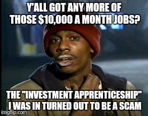 "Y'all Got Any More Of That Meme | Y'ALL GOT ANY MORE OF THOSE $10,000 A MONTH JOBS? THE ""INVESTMENT APPRENTICESHIP"" I WAS IN TURNED OUT TO BE A SCAM 