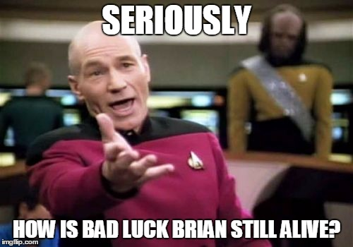 Bad Luck or (gasp!) Good Luck? | SERIOUSLY HOW IS BAD LUCK BRIAN STILL ALIVE? | image tagged in memes,picard wtf,deep thoughts,bad luck brian,survival,questions | made w/ Imgflip meme maker