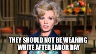 THEY SHOULD NOT BE WEARING WHITE AFTER LABOR DAY | made w/ Imgflip meme maker