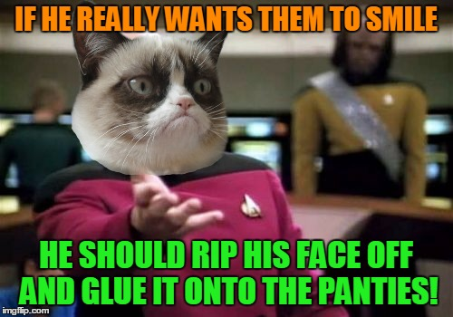 Picard Wtf Meme | IF HE REALLY WANTS THEM TO SMILE HE SHOULD RIP HIS FACE OFF AND GLUE IT ONTO THE PANTIES! | image tagged in memes,picard wtf | made w/ Imgflip meme maker