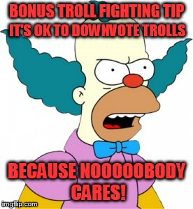 Bonus Troll Fighting Tip |  BONUS TROLL FIGHTING TIP; IT'S OK TO DOWNVOTE TROLLS; BECAUSE NOOOOOBODY CARES! | image tagged in krusty the clown - angry | made w/ Imgflip meme maker
