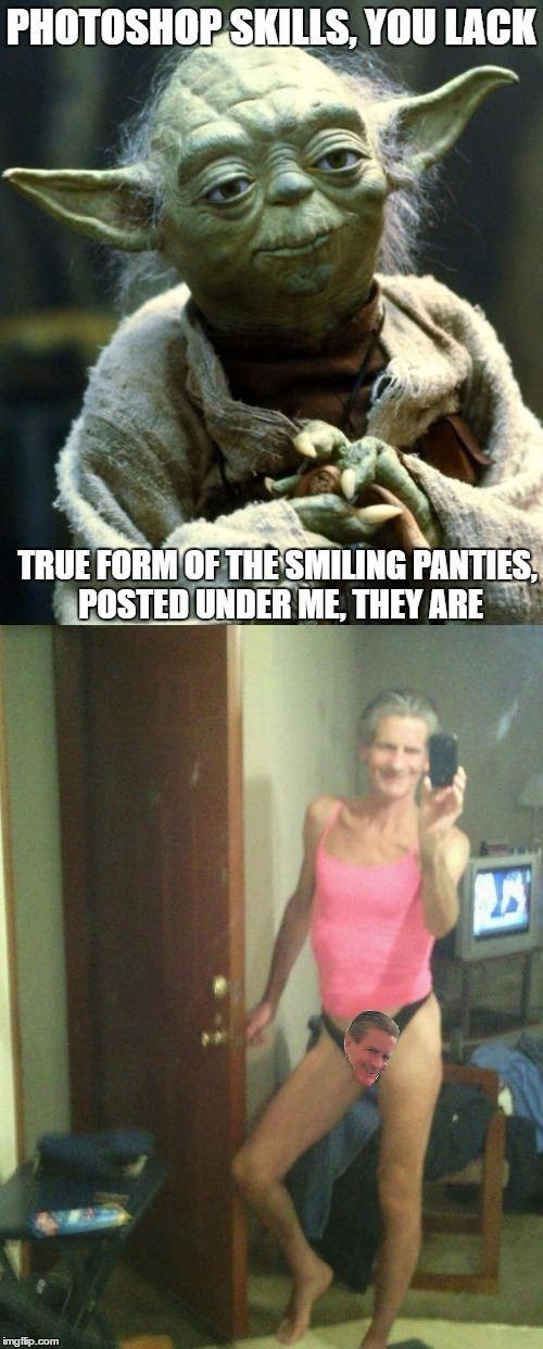 PHOTOSHOP SKILLS, YOU LACK TRUE FORM OF THE SMILING PANTIES, POSTED UNDER ME, THEY ARE | made w/ Imgflip meme maker