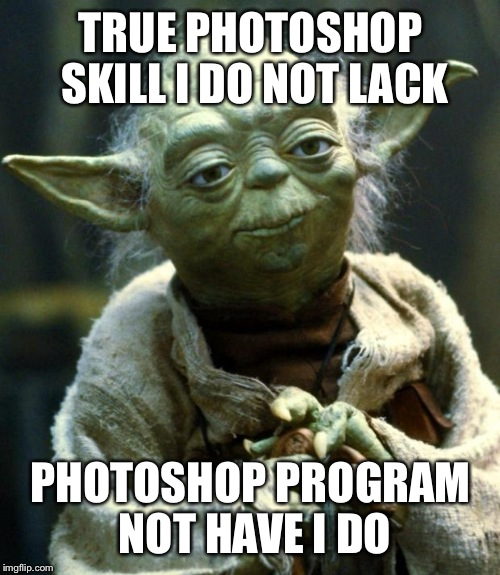 Star Wars Yoda Meme | TRUE PHOTOSHOP SKILL I DO NOT LACK PHOTOSHOP PROGRAM NOT HAVE I DO | image tagged in memes,star wars yoda | made w/ Imgflip meme maker
