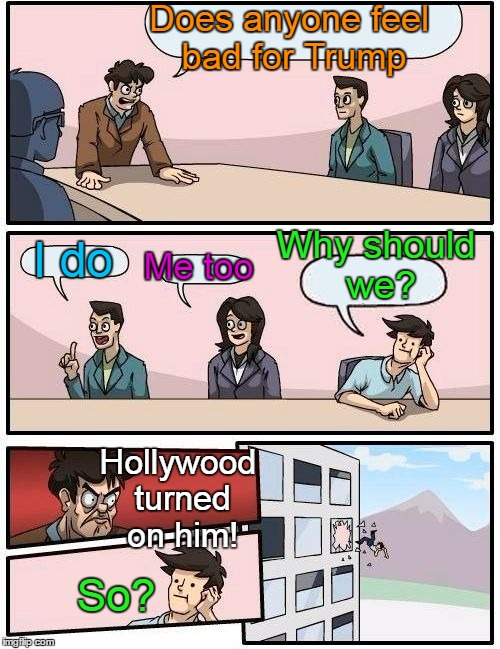 He wasn't so bad when he had many of them on his APPRENTICE show | Does anyone feel bad for Trump I do Me too Why should we? Hollywood turned on him! So? | image tagged in memes,boardroom meeting suggestion | made w/ Imgflip meme maker
