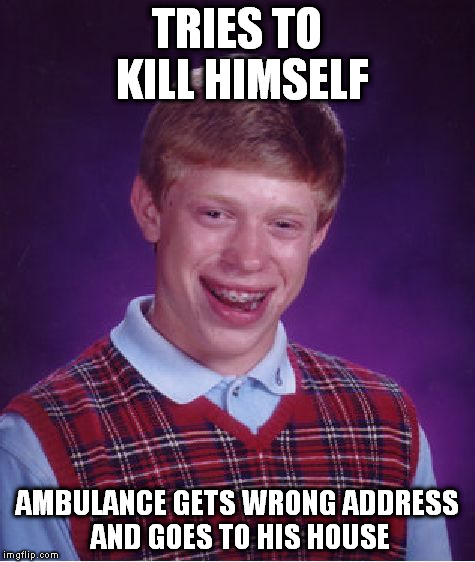 Bad Luck Brian Meme | TRIES TO KILL HIMSELF AMBULANCE GETS WRONG ADDRESS AND GOES TO HIS HOUSE | image tagged in memes,bad luck brian | made w/ Imgflip meme maker