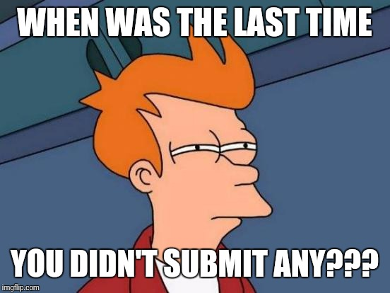 Futurama Fry Meme | WHEN WAS THE LAST TIME YOU DIDN'T SUBMIT ANY??? | image tagged in memes,futurama fry | made w/ Imgflip meme maker