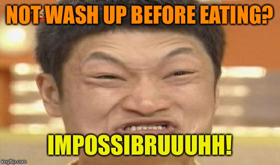 NOT WASH UP BEFORE EATING? IMPOSSIBRUUUHH! | made w/ Imgflip meme maker