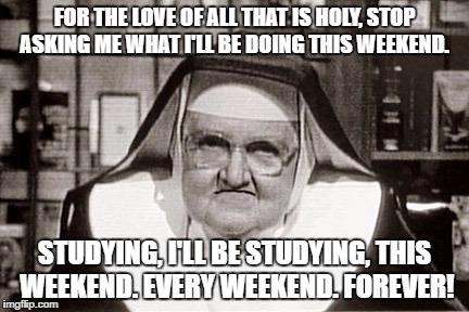 Frowning Nun Meme | FOR THE LOVE OF ALL THAT IS HOLY, STOP ASKING ME WHAT I'LL BE DOING THIS WEEKEND. STUDYING, I'LL BE STUDYING, THIS WEEKEND. EVERY WEEKEND. F | image tagged in memes,frowning nun | made w/ Imgflip meme maker