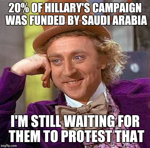 Creepy Condescending Wonka Meme | 20% OF HILLARY'S CAMPAIGN WAS FUNDED BY SAUDI ARABIA I'M STILL WAITING FOR THEM TO PROTEST THAT | image tagged in memes,creepy condescending wonka | made w/ Imgflip meme maker