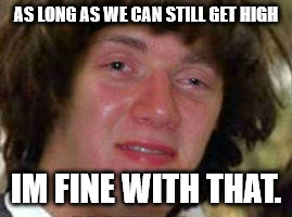 AS LONG AS WE CAN STILL GET HIGH IM FINE WITH THAT. | made w/ Imgflip meme maker