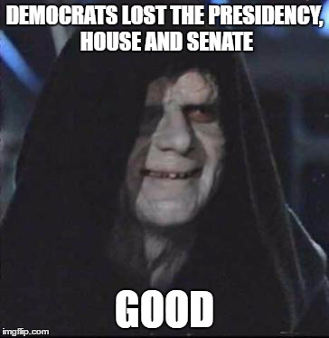 Sidious Error Meme | DEMOCRATS LOST THE PRESIDENCY, HOUSE AND SENATE GOOD | image tagged in memes,sidious error | made w/ Imgflip meme maker