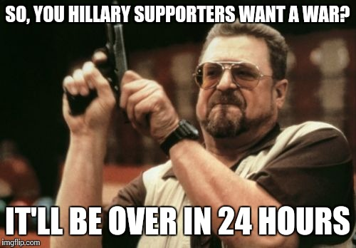 Am I The Only One Around Here Meme | SO, YOU HILLARY SUPPORTERS WANT A WAR? IT'LL BE OVER IN 24 HOURS | image tagged in memes,am i the only one around here | made w/ Imgflip meme maker