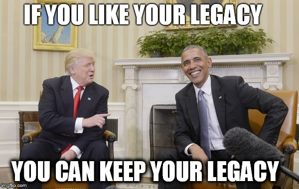If you like your legacy, you can keep your legacy. |  IF YOU LIKE YOUR LEGACY; YOU CAN KEEP YOUR LEGACY | image tagged in trump irony,donald trump,obama,donald trump 2016,president obama,donald trump approves | made w/ Imgflip meme maker