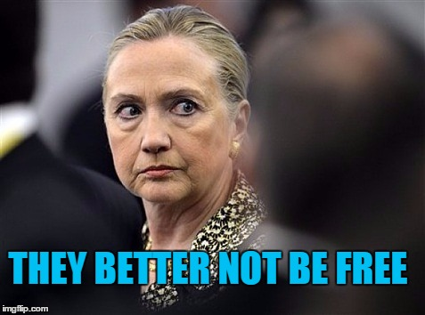 upset hillary | THEY BETTER NOT BE FREE | image tagged in upset hillary | made w/ Imgflip meme maker