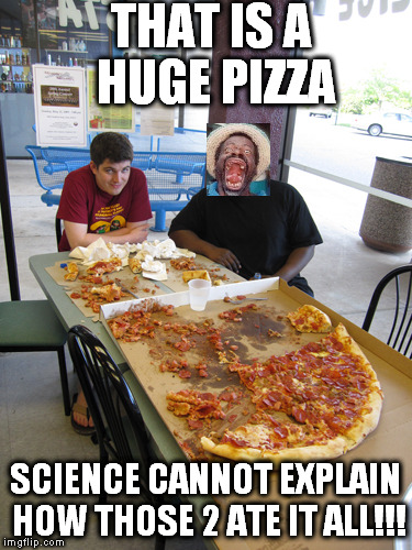 THAT IS A HUGE PIZZA SCIENCE CANNOT EXPLAIN HOW THOSE 2 ATE IT ALL!!! | made w/ Imgflip meme maker