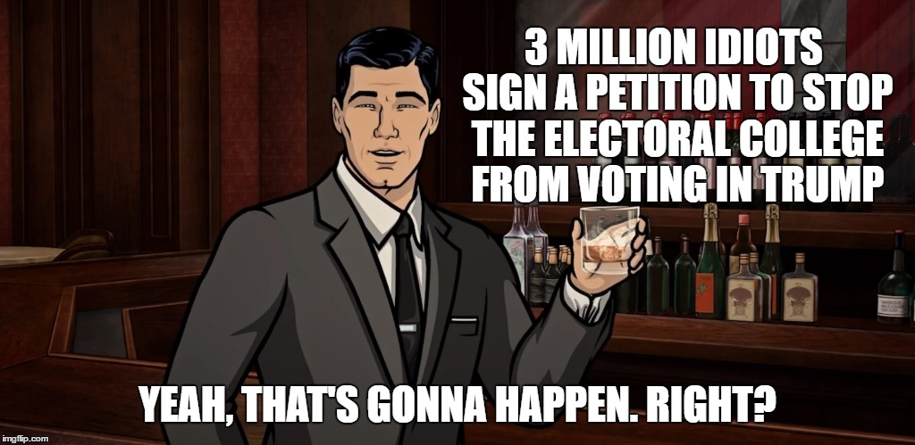 Desperation is never pretty | 3 MILLION IDIOTS SIGN A PETITION TO STOP THE ELECTORAL COLLEGE FROM VOTING IN TRUMP YEAH, THAT'S GONNA HAPPEN. RIGHT? | image tagged in memes,donald trump | made w/ Imgflip meme maker