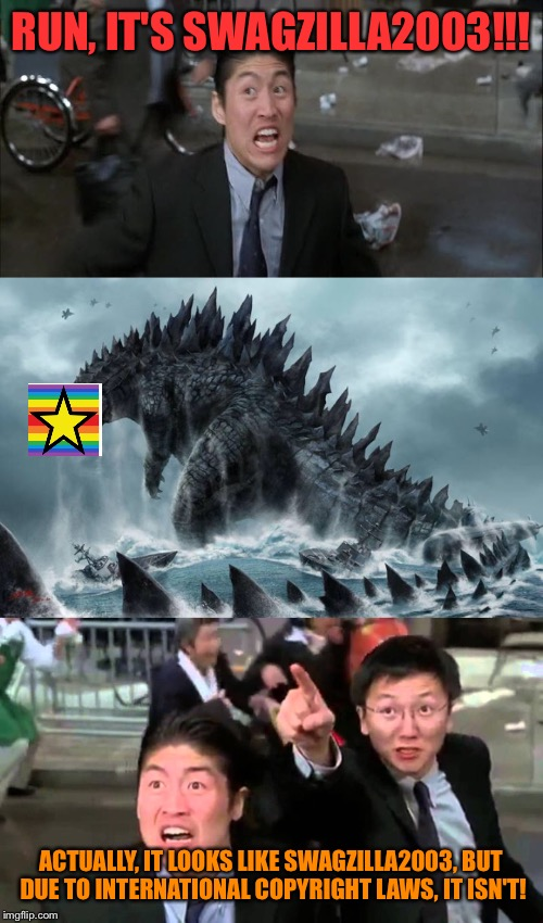 Here's to you! |  RUN, IT'S SWAGZILLA2003!!! ACTUALLY, IT LOOKS LIKE SWAGZILLA2003, BUT DUE TO INTERNATIONAL COPYRIGHT LAWS, IT ISN'T! | image tagged in memes,use the username weekend,use someones username in your meme,godzilla | made w/ Imgflip meme maker
