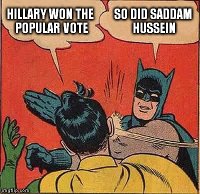 Batman Slapping Robin Meme | HILLARY WON THE POPULAR VOTE SO DID SADDAM HUSSEIN | image tagged in memes,batman slapping robin | made w/ Imgflip meme maker
