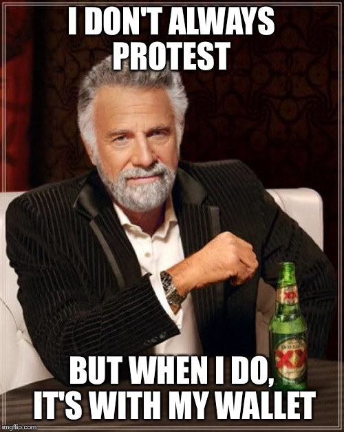 The Most Interesting Man In The World Meme | I DON'T ALWAYS PROTEST BUT WHEN I DO, IT'S WITH MY WALLET | image tagged in memes,the most interesting man in the world | made w/ Imgflip meme maker